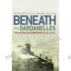 Beneath the Dardanelles, The Australian Submarine at Gallipoli by Vecihi Basarin, 9781741755954.