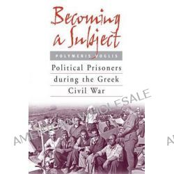 Becoming a Subject, Political Prisoners During the Greek Civil War, 1945-1950 by Polymeris Voglis, 9781571813091.