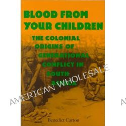 Blood from Your Children, The Colonial Origins of Generational Conflict in South Africa by Benedict Carton, 9780813919324.