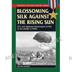 Blossoming Silk Against the Rising Sun, U.S. & Japanese Paratroopers at War in the Pacific in World War II by Gene Eric Salecker, 9780811706575.
