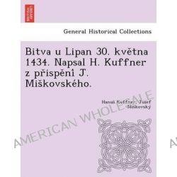 Bitva U Lipan 30. Kve Tna 1434. Napsal H. Kuffner Z PR Ispe Ni J. MIS Kovske Ho. by Hanus Kuffner, 9781249016779.
