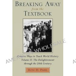 Breaking Away from the Textbook: Enlightenment Through the 20th Century v. 2, Creative Ways to Teach World History by Ron H. Pahl, 9780810837607.