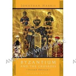 Byzantium and the Crusades, Second Edition by Jonathan Harris, 9781780938318.
