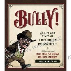 Bully!, The Life and Times of Theodore Roosevelt: Illustrated with More Than 250 Vintage Political Cartoons by Rick Marschall, 9781621572701.