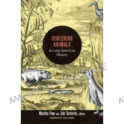 Centering Animals in Latin American History, Writing Animals into Latin American History by Martha Few, 9780822353973.