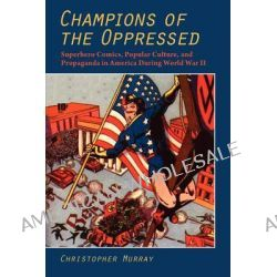 Champions of the Oppressed?, Superhero Comics, Popular Culture, and Propaganda in America During World War II by Christopher Murray, 9781612890036.