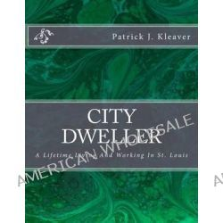 City Dweller, A Lifetime Living and Working in St. Louis by Patrick J Kleaver, 9781491078464.