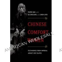 Chinese Comfort Women, Testimonies from Imperial Japan's Sex Slaves by Director of Peipei Qiu, 9780199373895.