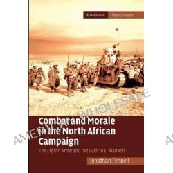 Combat and Morale in the North African Campaign, The Eighth Army and the Path to El Alamein by Jonathan Fennell, 9781107681651.