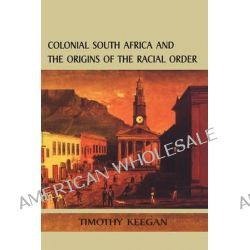 Colonial South Africa and the Origins of the Racial Order, Origins Racial Order by Timothy J. Keegan, 9780718501341.
