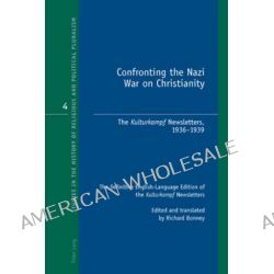 Confronting the Nazi War on Christianity, The Kulturkampf Newsletters, 1936-1939 the Definitive English-language Edition