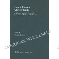 Coptic Gnostic Chrestomathy a Selection of Coptic Texts with Grammatical Analysis and Glossary, A Selection of Coptic Texts with Grammatical Analysis and Glossary by B. Layton, 97890429125