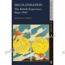 Decolonisation, The British Experience Since 1945 by Nicholas White, 9780582290877.