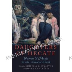 Daughters of Hecate, Women and Magic in the Ancient World by Kimberly B. Stratton, 9780195342710.
