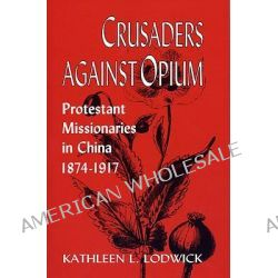 Crusaders Against Opium, Protestant Missionaries in China, 1874-1917 by Kathleen L. Lodwick, 9780813192857.