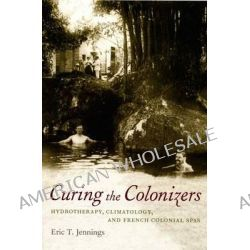 Curing the Colonizers, Hydrotherapy, Climatology, and French Colonial Spas by Eric T. Jennings, 9780822338222.