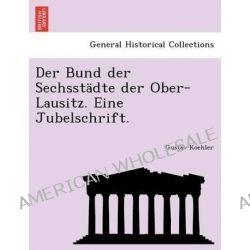 Der Bund Der Sechsstadte Der Ober-Lausitz. Eine Jubelschrift. by Gustav Koehler, 9781241782986.