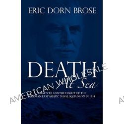 Death at Sea, Graf Spee and the Flight of the German East Asiatic Naval Squadron in 1914 by Professor Eric Dorn Brose, 9781453738610.