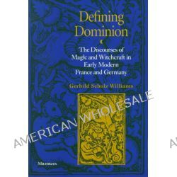 Defining Dominion, The Discourses of Magic and Witchcraft in Early Modern France and Germany by Gerhild Scholz Williams, 9780472086191.