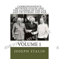 Correspondence Between Stalin and the Leaders of the USA and UK During the War, Volume 1 by Joseph Stalin, 9781490923574.