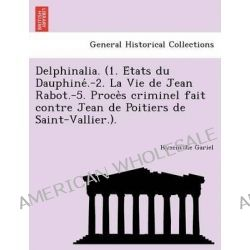 Delphinalia. (1. E Tats Du Dauphine .-2. La Vie de Jean Rabot.-5. Proce S Criminel Fait Contre Jean de Poitiers de Saint-Vallier.). by Hyacinthe Gariel, 9781241762452.