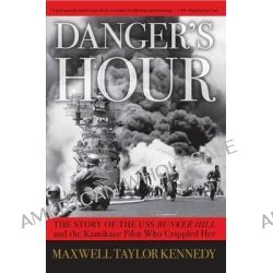 Danger's Hour : The Story Of The USS Bunker Hill And The Kamikaze Pilot Who Crippled Her , The Story Of The USS Bunker H