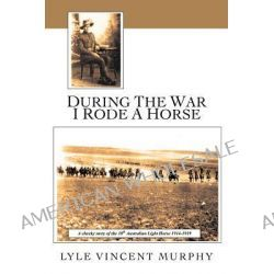 During the War I Rode a Horse, A Cheeky Story of the 10th Australian Light Horse 1914-1919 by Lyle Vincent Murphy, 9781456796723.