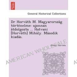 Dr Horva Th M. Magyarorsza G to Rte Nelme, Ujonnan a Tdolgozta ... Hatvani [Horva Th] Miha Ly. Ma Sodik Kiada S. by Miha Ly Horva Th, 9781249021964.