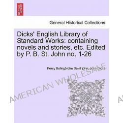Dicks' English Library of Standard Works, Containing Novels and Stories, Etc. Edited by P. B. St. John No. 1-26 by Percy Bolingbroke Saint John, 9781241514044.