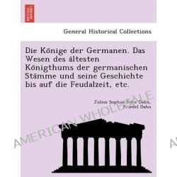 Die Ko Nige Der Germanen. Das Wesen Des a Ltesten Ko Nigthums Der Germanischen Sta Mme Und Seine Geschichte Bis Auf Die Feudalzeit, Etc. by Julius Sophus Felix Dahn, 9781249019350.