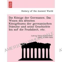 Die Ko Nige Der Germanen. Das Wesen Des a Ltesten Ko Nigthums Der Germanischen Sta Mme Und Seine Geschichte Bis Auf Die Feudalzeit, Etc. by Ludwig Julius Sophus Felix Dahn, 9781241774448.
