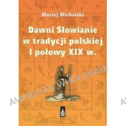 Dawni Słowianie w tradycji polskiej I połowy XIX w. - Maciej Michalski