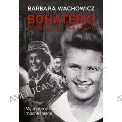 Bohaterki Powstańczej Warszawy. My musimy być mocne i jasne - Barbara Wachowicz