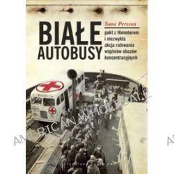 Białe Autobusy. Pakt z Himmlerem i niezwykła akcja ratowania więźniów obozów koncentracyjnych - Sune Persson