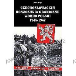 Czechosłowackie roszczenia graniczne wobec Polski 1945-1947. Racibórz-Kłodzko-Głubczyce - Piotr Pałys