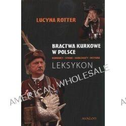 Bractwa kurkowe w Polsce. Mundury, stroje, emblematy, insygnia. Leksykon - Lucyna Rotter