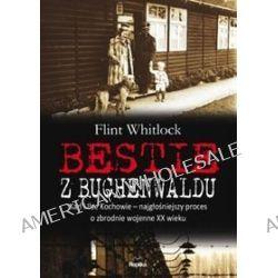 Bestie z Buchenwaldu. Karl i Ilse Kochowie - najgłośniejszy proces o zbrodnie wojenne XX wieku - Flint Whitlock