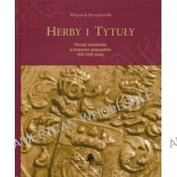 Herby i Tytuły. Pieczęć szlachecka w księstwie głogowskim (XVI-XVIII wiek) - Wojciech Strzyżewski