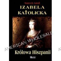 Izabela Katolicka. Królowa Hiszpanii - Warren H. Carroll