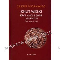 Knut Wielki. Król Anglii, Danii i Norwegii (ok. 995-1035) - Jakub Morawiec