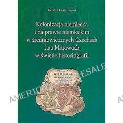 Kolonizacja niemiecka i na prawie niemieckim w średniowiecznych Czechach i na Morawach w świetle historiografii - Dorota Leśniewska