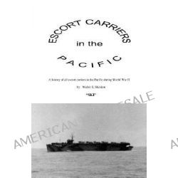 Escort Carriers in the Pacific by Walter Edward Skeldon, 9781553693284.