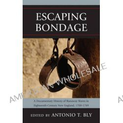 Escaping Bondage, A Documentary History of Runaway Slaves in Eighteenth-century New England, 1700-1789 by Antonio T. Bly, 9780739170335.