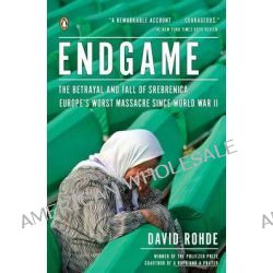 Endgame, The Betrayal and Fall of Srebrenica, Europe's Worst Massacre Since World War II by David Rohde, 9780143120315.