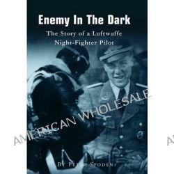 Enemy in the Dark, The Story of a Luftwaffe Night-Fighter Pilot by Peter Spoden, 9781499647105.
