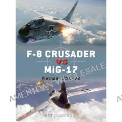 F-8 Crusader vs MiG-17, Vietnam 1965-72 by Peter Mersky, 9781782008101.