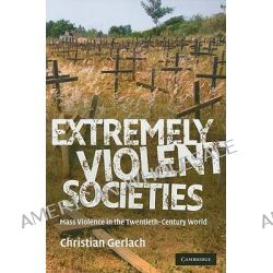 Extremely Violent Societies, Mass Violence in the Twentieth-Century World by Christian Gerlach, 9780521706810.