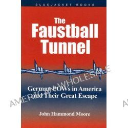 Faustball Tunnel, German PoWs in America and Their Great Escape by John Hammond Moore, 9781591145264.