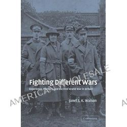 Fighting Different Wars, Experience, Memory, and the First World War in Britain by Janet S.K. Watson, 9780521035491.