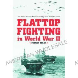 Flattop Fighting in World War II, The Battles Between American and Japanese Aircraft Carriers by Patrick Degan, 9780786414512.